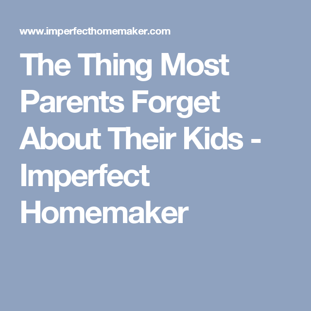 The Thing Most Parents Forget About Their Kids - Imperfect Homemaker