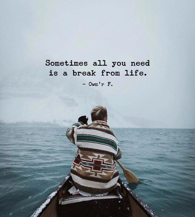 Inspirational Positive Quotes :Sometimes all you need is a break from life. Owmr F.