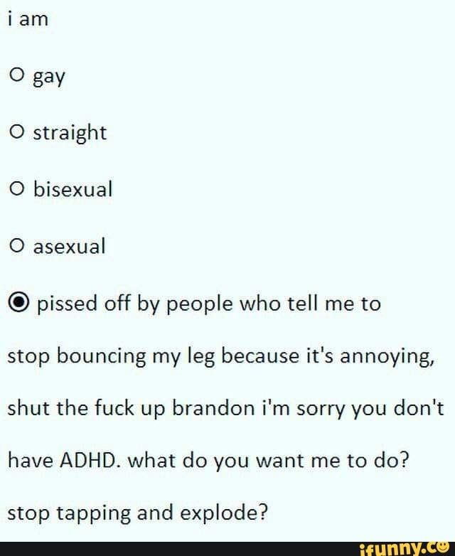i am 0 gay 0 straight O bisexual O asexual © pissed off by people who tell me to stop bouncing my leg because it's annoying, shut the fuck up brandon i'm sorry you don't have ADHD. what do you want me to do? stop tapping and explode? – popular memes on the site iFunny.co #humanbody #animalsnature #gay #straight #bi #bisexual #ace #asexual #adhd #restless #restlesslegsyndrome #bounce #bouncing #annoy #annoying #am #pissed #people #tell #stop #leg #because #pic