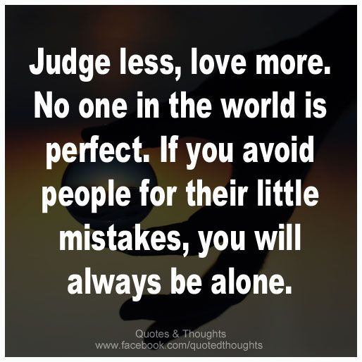 Judge less, love more. No one in the world is perfect. If you avoid people for their little mistakes, you will always be alone.