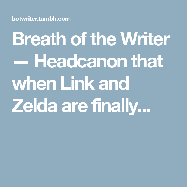 Breath of the Writer — Headcanon that when Link and Zelda are