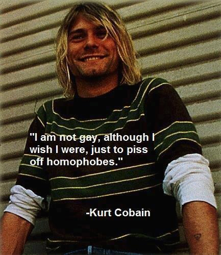 """""""I am not gay, although I wish I were just to piss off the homophobes."""" --Kurt Cobain"""