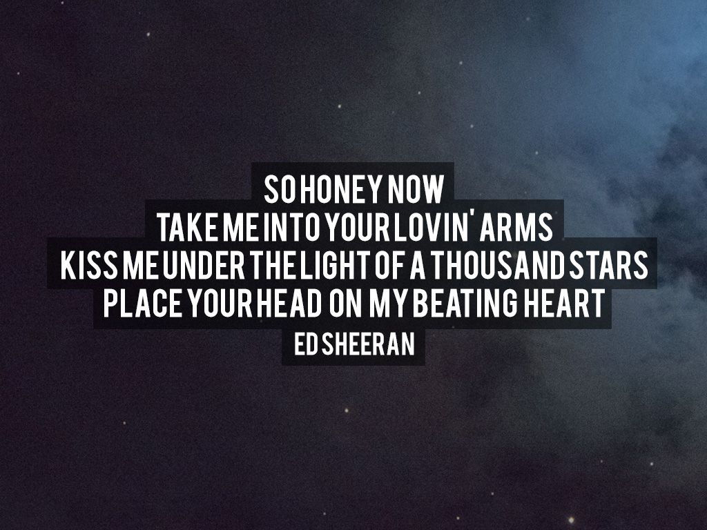 Take Me Into Your Lovin Arms Kiss Under The Light Of A Thousand Stars Place Head On My Beating Heart Ed Sheeran