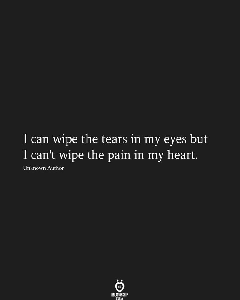 I can wipe the tears in my eyes but I can't wipe the pain in my heart.  Unknown Author