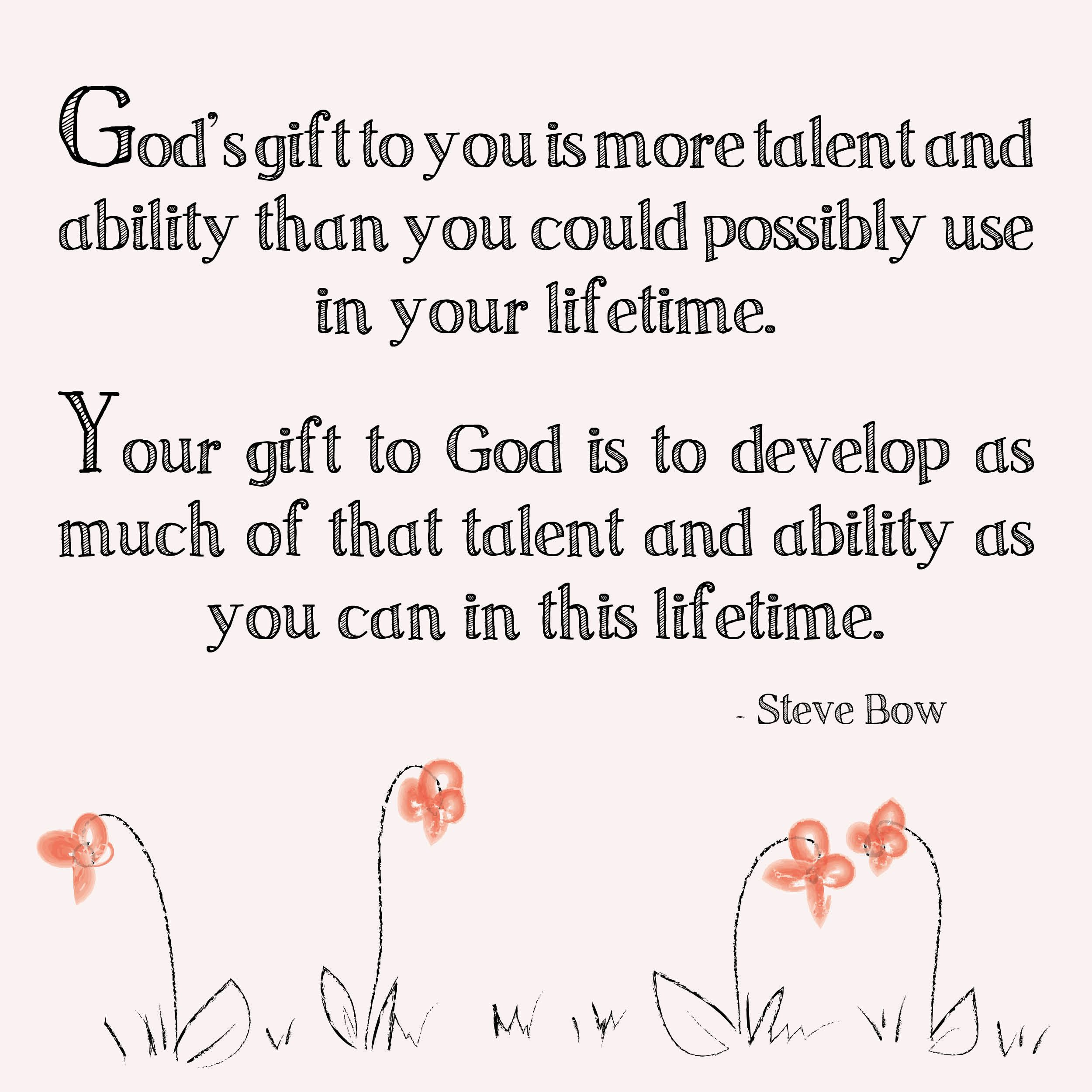 God S Gift To You Is More Talent And Ability Than You Could Possibly Use In Your Lifetime Your Gift To God I Wisdom Quotes Talent Quotes Inspirational Quotes