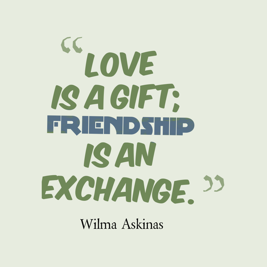 Love Is A Gift Friendship Is An Exchange Change Quote Friendship Quotes Inspirational Quotes Best Inspirational Quotes