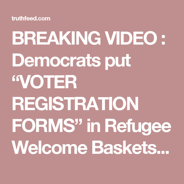 """BREAKING VIDEO :  Democrats put """"VOTER REGISTRATION FORMS"""" in Refugee Welcome Baskets – TruthFeed"""