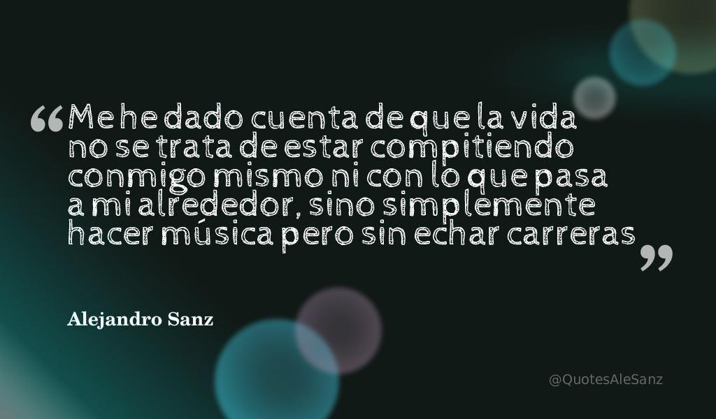 """""""Me he dado cuenta de que la vida no se trata de estar compitiendo conmigo mismo ni con lo que pasa...""""@AlejandroSanz"""