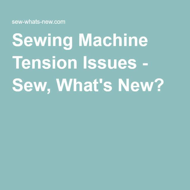 Sewing Machine Tension Issues - Sew, What's New?
