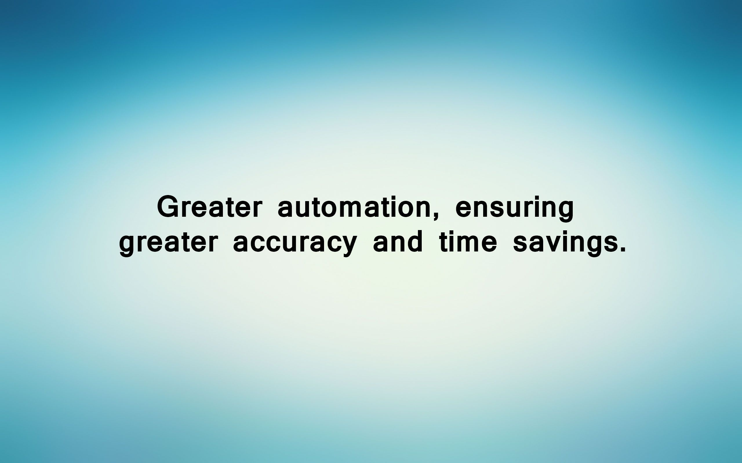 Greater automation, ensuring greater accuracy and time savings