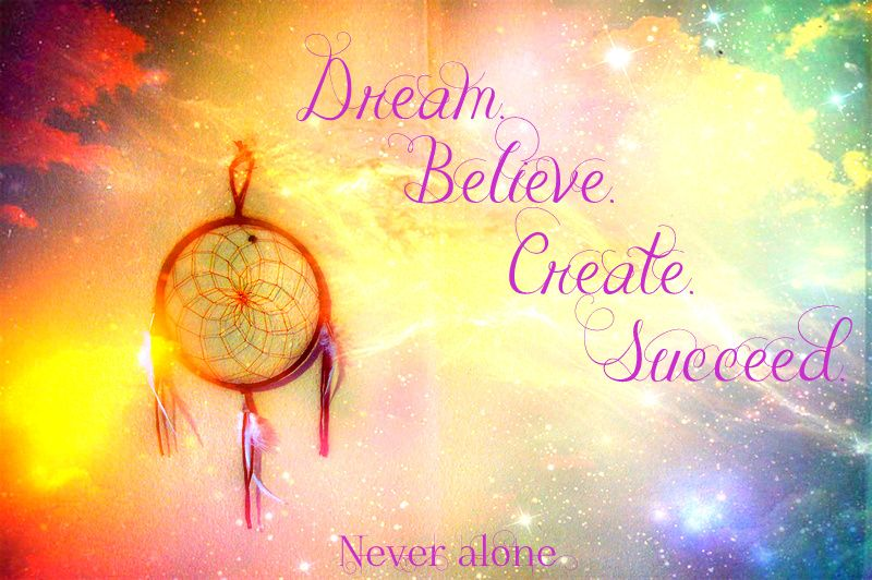 Dream. Believe. Create. Succeed. www.facebook.com/pages/Never-Alone/515465131830588
