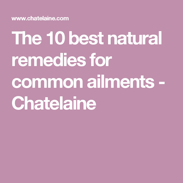 The 10 best natural remedies for common ailments - Chatelaine