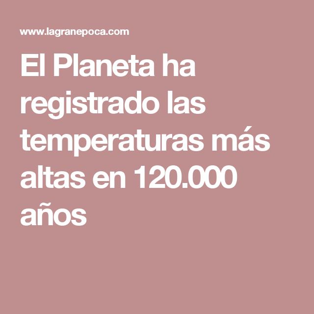 El Planeta ha registrado las temperaturas más altas en 120.000 años