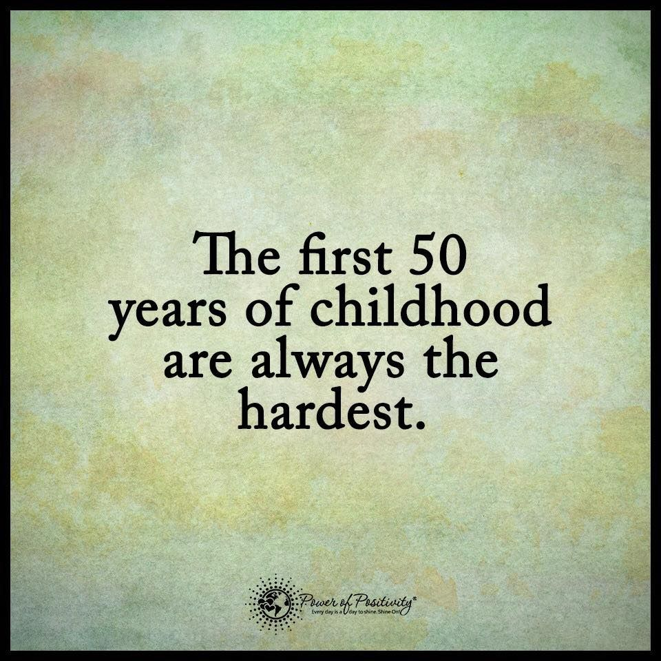 Quotes 50th Birthday: The First 50 Years Of Childhood Are Always The Hardest