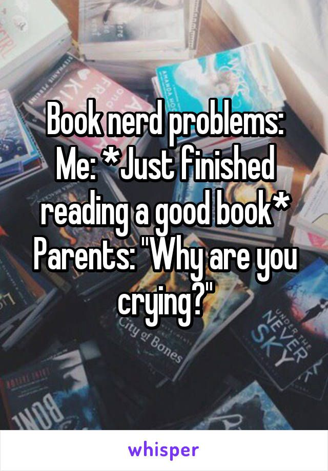 Book nerd problems: Me: *Just finished reading a good book* Parents: