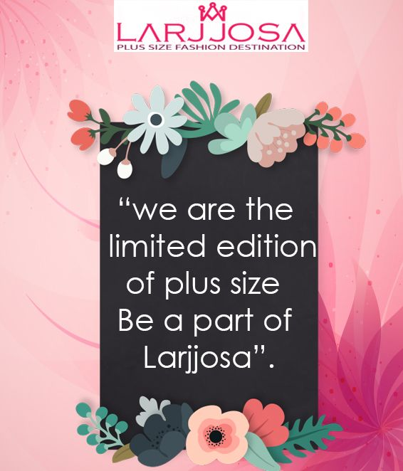 We are the limited edition of #plussize,  Be a part of Larjjosa.