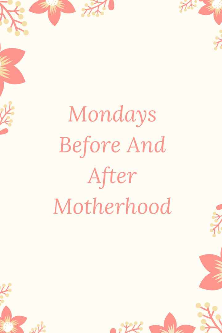 Mondays Before And After Motherhood