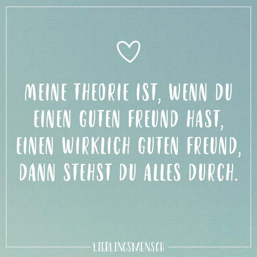 Mein Theorie ist, wenn du einen guten Freund hast, einen wirklich
