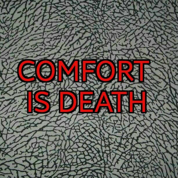 Comfort is death, always push forward, you can always be a better version of yourself, start now