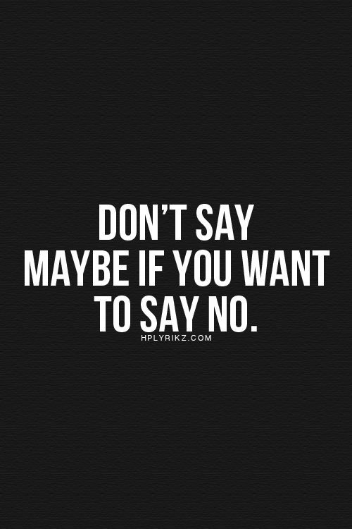 Don't Say Maybe If You Want To Say No Just About Me And What Best Saying Quotes