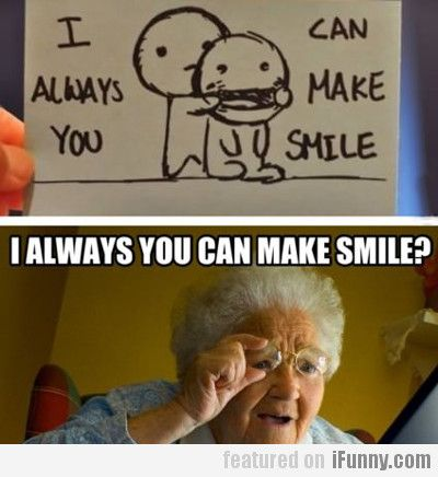 I Always You Can Make Me Smile Make You Smile Funny Pictures I Love To Laugh