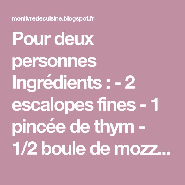 Pour deux personnes Ingrédients : - 2 escalopes fines - 1 pincée de thym - 1/2 boule de mozzarella - 1 tranche de jambon cru - 6 ...