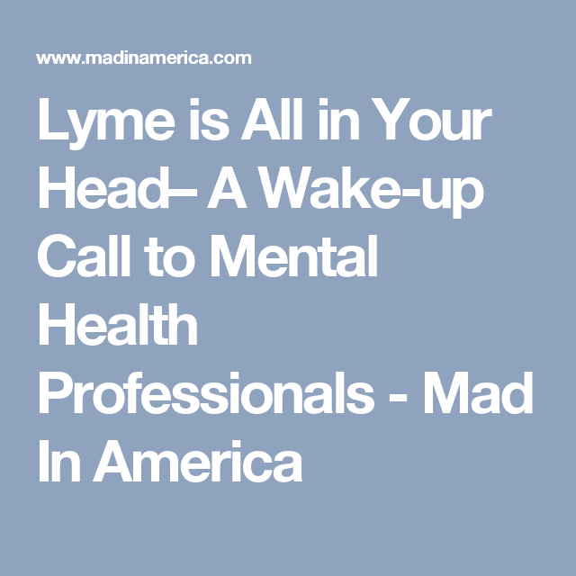 Lyme Is All In Your Head A Wake Up Call To Mental Health