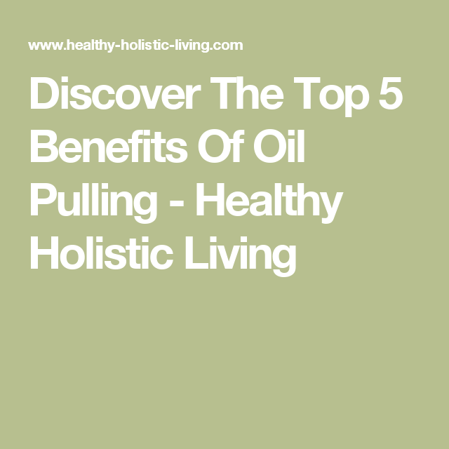 Discover The Top 5 Benefits Of Oil Pulling - Healthy Holistic Living