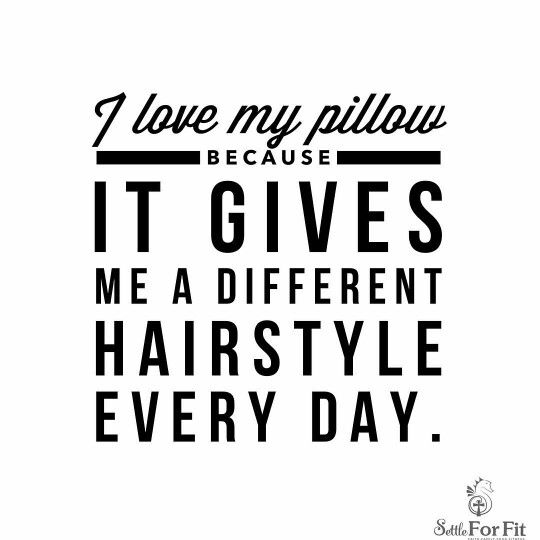 I Love My Pillow Because It Gives Me A New Hairstyle Everyday Women Humor And Quotes Women Funny Women Me Work Quotes Funny Funny Quotes Cute Quotes For Him