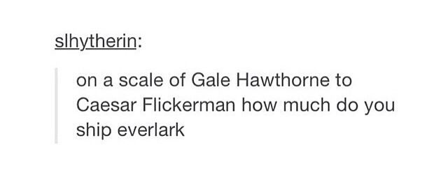 On a scale of Gale to Caesar Flickerman how much do you ship Everlark? Caesar Flickerman of course!!