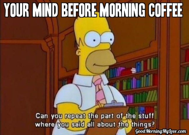 32 Good Morning Memes For Her Him Friends Funny Beautiful Simpsons Quotes School Memes Law School Memes