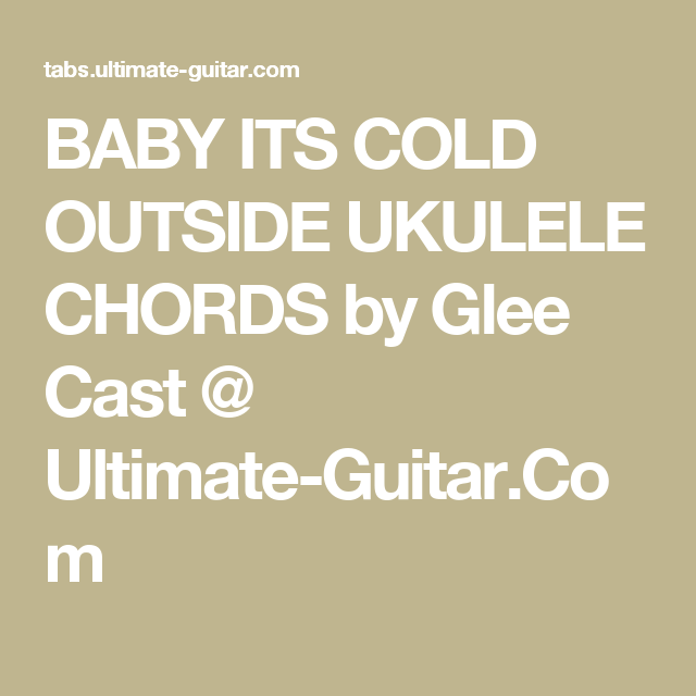 BABY ITS COLD OUTSIDE UKULELE CHORDS by Glee Cast @ Ultimate-Guitar ...
