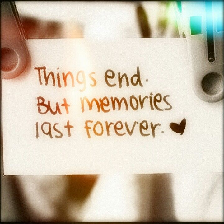 Things End, But Memories Last Forever! Cherish The Memories Youu0027ve Created!