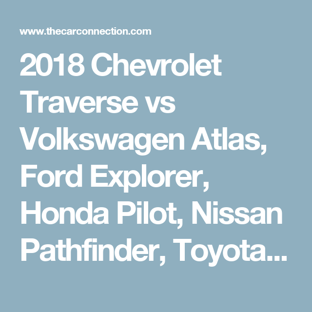 2018 Chevrolet Traverse Vs Volkswagen Atlas Ford Explorer Honda Pilot Nissan Pathfinder Toyota Highlander The Car Connection Chevrolet Traverse Chevrolet Nissan Pathfinder