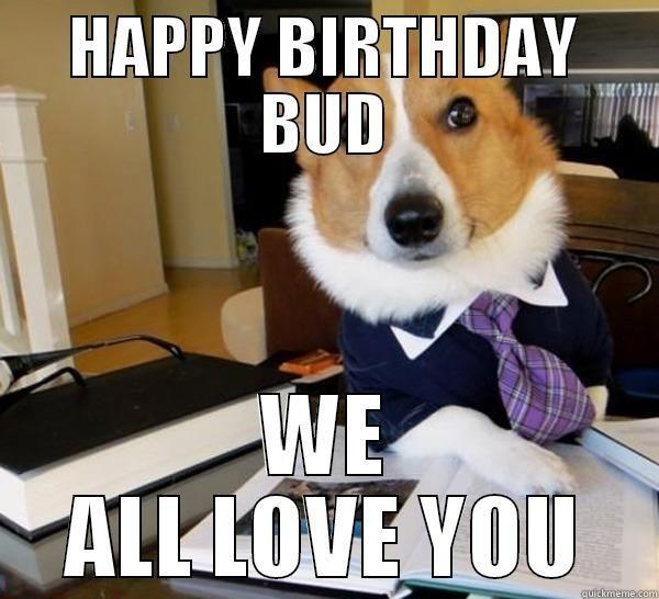 Dog Birthday Meme Happy Birthday Bud We All Love You Lawyer Dog Funny Dog Memes Dog Memes Legal Humor