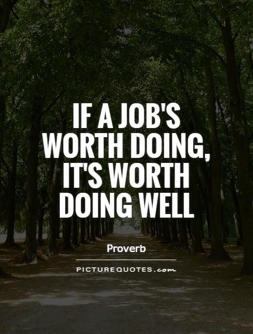 Image result for any job worth doing is worth doing well quote
