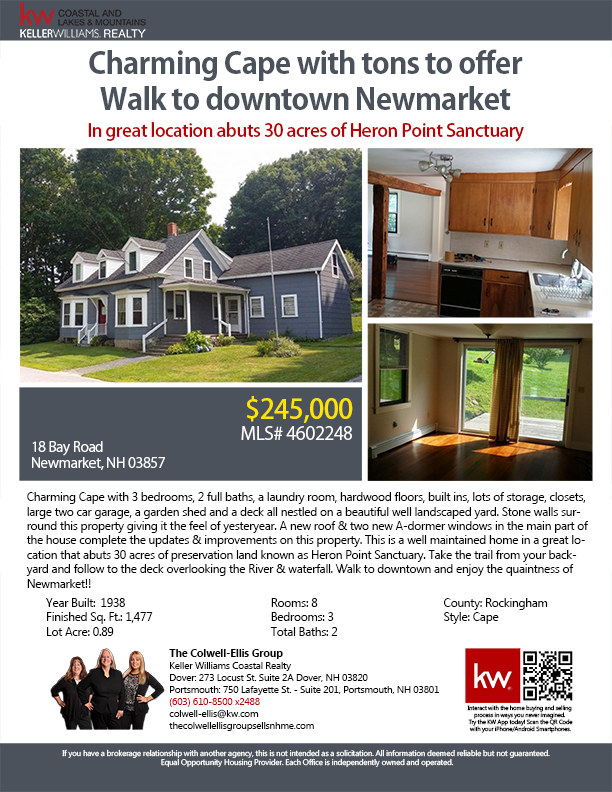 18 Bay Rd., Newmarket, NH 03857 || 3BR/2BA || $245,000 || New Englander || 1,477 SqFt || Charming Cape with 3 bedrooms, 2 full baths, a laundry room, hardwood floors, built ins, lots of storage, closets, large two car garage, a garden shed and a deck all nestled on a beautiful well landscaped yard. Stone walls surround this property giving it the feel of yesteryear. A new roof & two new A-dormer windows in the main part of... || The Colwell-Ellis Group KW Coastal Realty || (603) 610-8500…