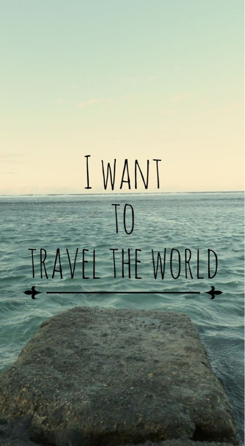 I have an unbelievable desire, need and want to travel the ...