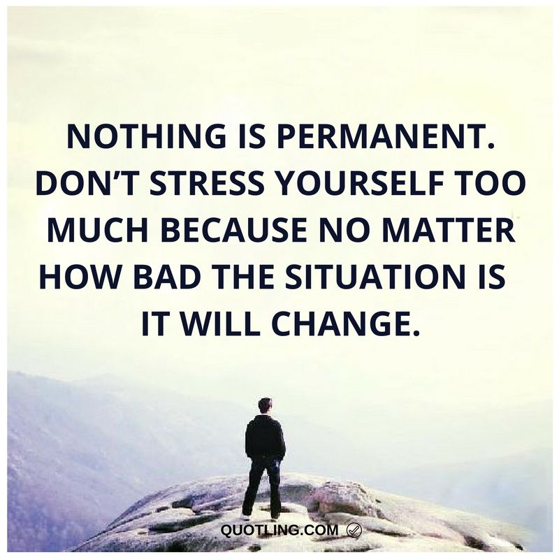Nothing Is Permanent Don T Stress Yourself Too Much Because No Matter How Bad The Situation Is It Will Ch Stress Quotes Taurus Quotes How To Memorize Things