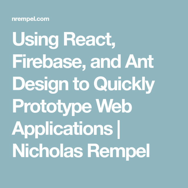 Using React, Firebase, and Ant Design to Quickly Prototype