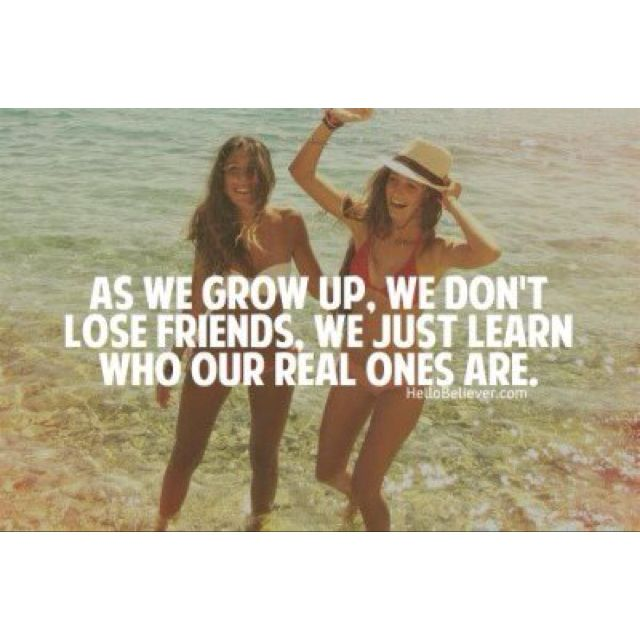 As we grow up, we don't lose friends, we just learn who our real ones are.