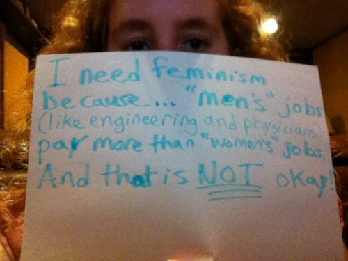 "I need feminism because ""men's jobs"" (like engineering and physician) pay more than ""women's"" jobs. And that is NOT okay!"