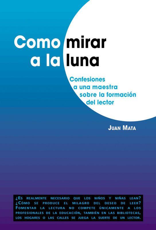 Como mirar a la luna : confesiones a una maestra sobre la formación del lector / Juan Mata L/Bc 028 MAT com http://almena.uva.es/search~S1*spi?/cL%2FBc+02/cl+bc+02/51%2C108%2C124%2CE/frameset&FF=cl+bc+028+mat+com&1%2C1%2C