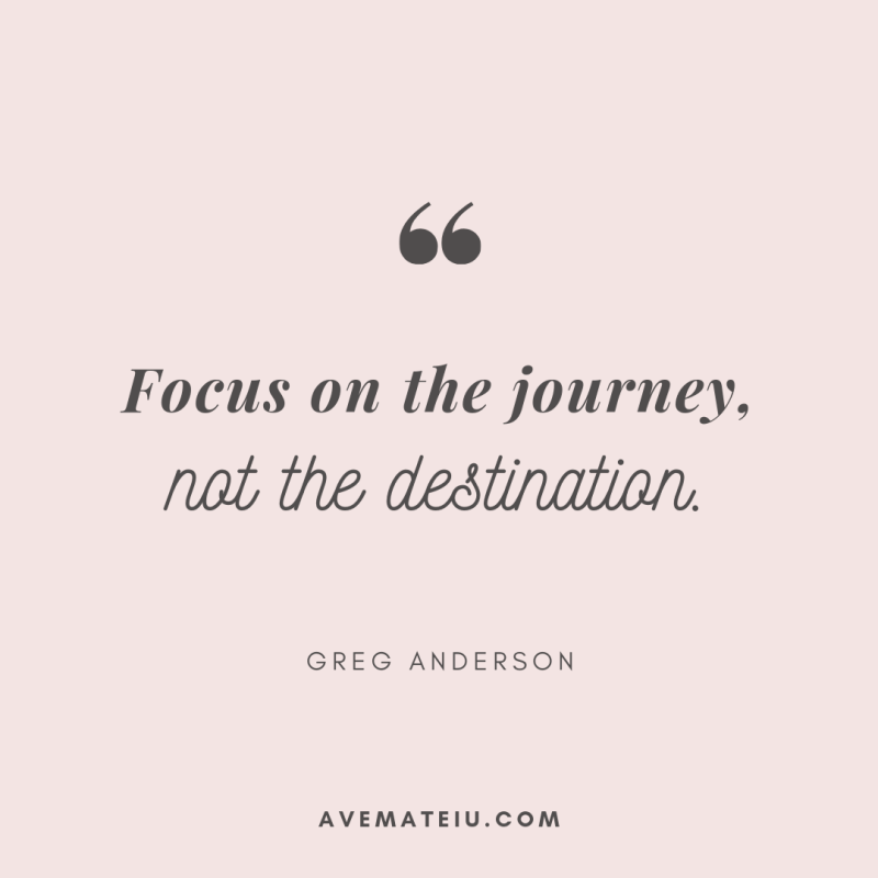 Focus on the journey, not the destination. - Greg Anderson Quote 387   Ave Mateiu