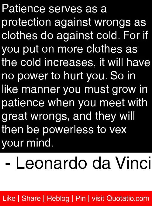 Patience serves as a protection against wrongs as clothes do against cold. For if you put on more clothes as the cold increases, it will have no power to hurt you. So in like manner you must grow in patience when you meet with great wrongs, and they will then be powerless to vex your mind. - Leonardo da Vinci #quotes #quotations