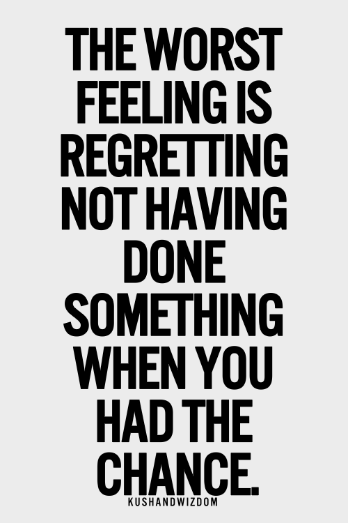the worst feeling is regretting not having done something