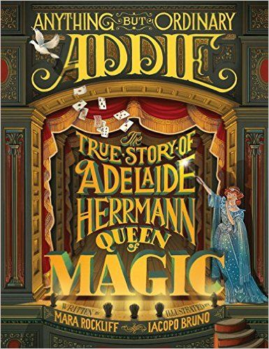 Anything But Ordinary Addie The True Story Of Adelaide Herrmann Queen Of Magic By Mara Rockliff Illustrated By Iacopo Bruno True Stories Adelaide The Magicians