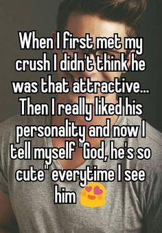 When I first met my crush I didn't think he was that attractive... Then I really liked his personality and now I tell myself