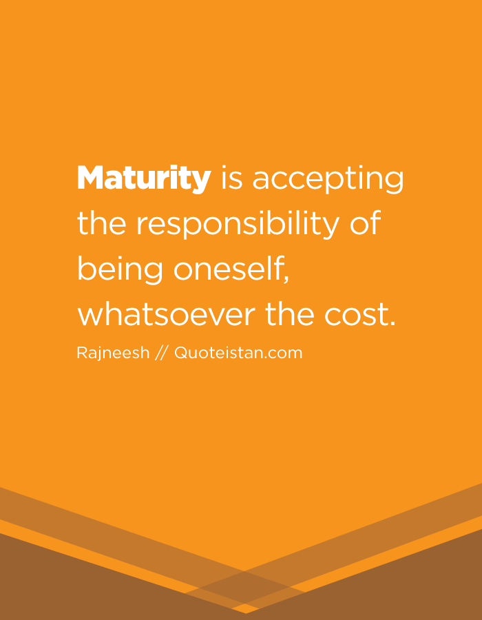 Maturity Is Accepting The Responsibility Of Being Oneself Whatsoever The Cost Maturity Quotes Inspiring Quotes About Life Knowledge And Wisdom