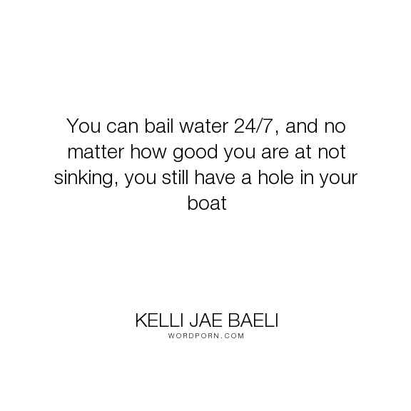 """Kelli Jae Baeli - """"You can bail water 24/7, and no matter how good you are at not sinking, you still..."""". wisdom, awareness, water, boat, sinking, futility"""
